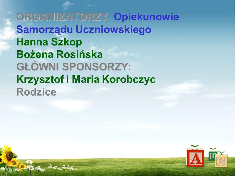 ORGANIZATORZY GŁÓWNI SPONSORZY ORGANIZATORZY: Opiekunowie Samorządu Uczniowskiego Hanna Szkop Bożena Rosińska GŁÓWNI SPONSORZY: Krzysztof i Maria Koro
