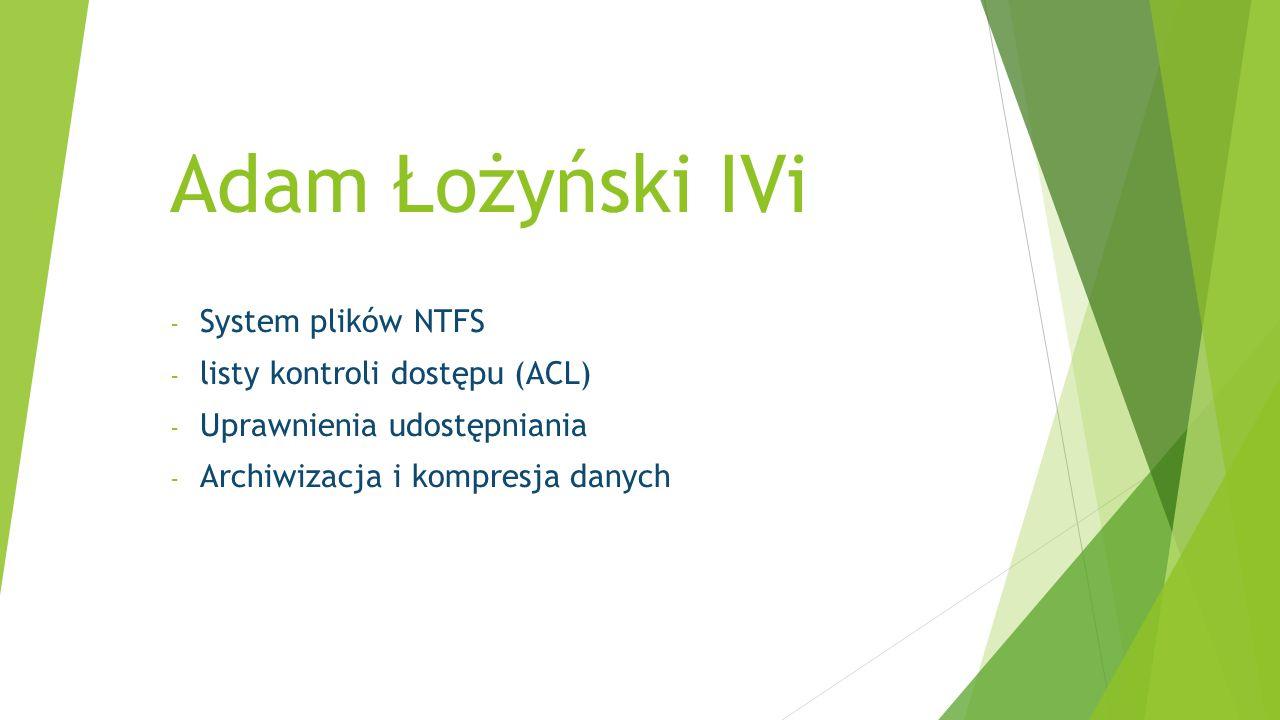 Adam Łożyński IVi - System plików NTFS - listy kontroli dostępu (ACL) - Uprawnienia udostępniania - Archiwizacja i kompresja danych