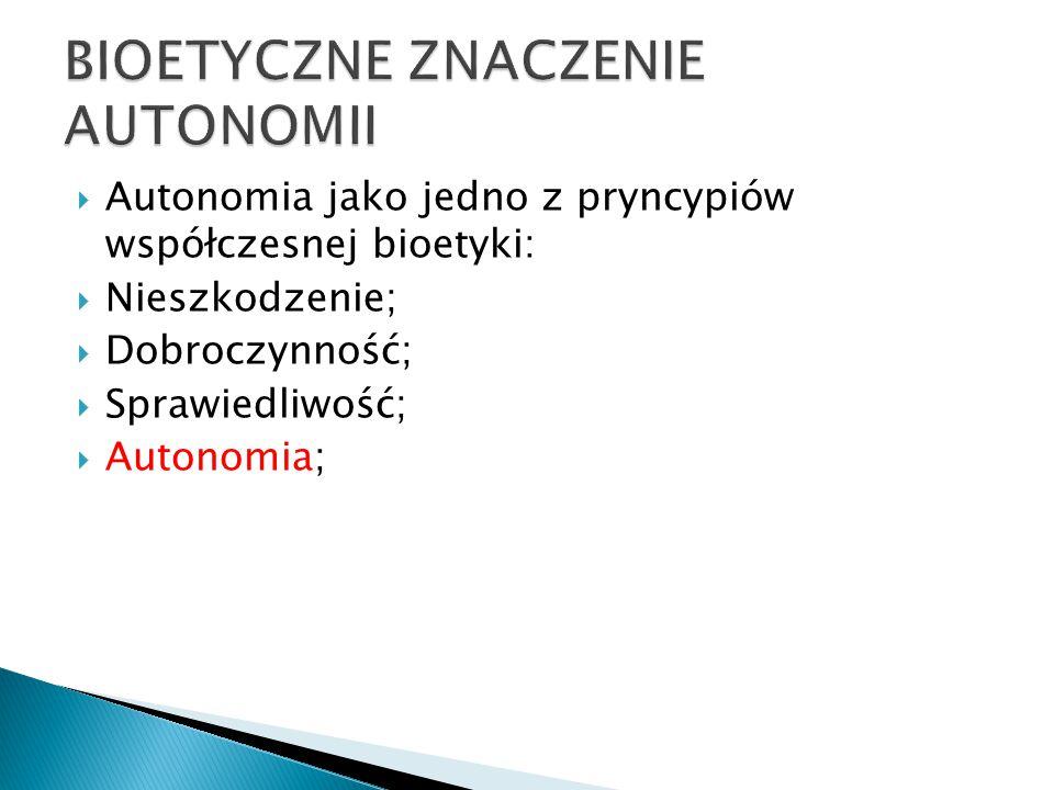  Autonomia jako jedno z pryncypiów współczesnej bioetyki:  Nieszkodzenie;  Dobroczynność;  Sprawiedliwość;  Autonomia;