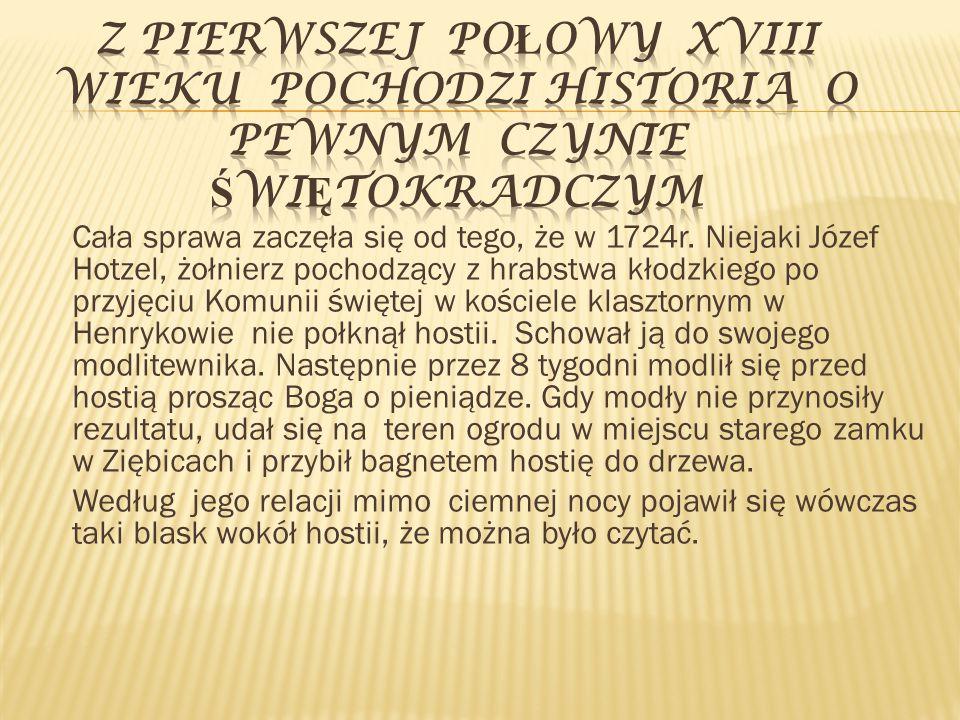 Cała sprawa zaczęła się od tego, że w 1724r. Niejaki Józef Hotzel, żołnierz pochodzący z hrabstwa kłodzkiego po przyjęciu Komunii świętej w kościele k