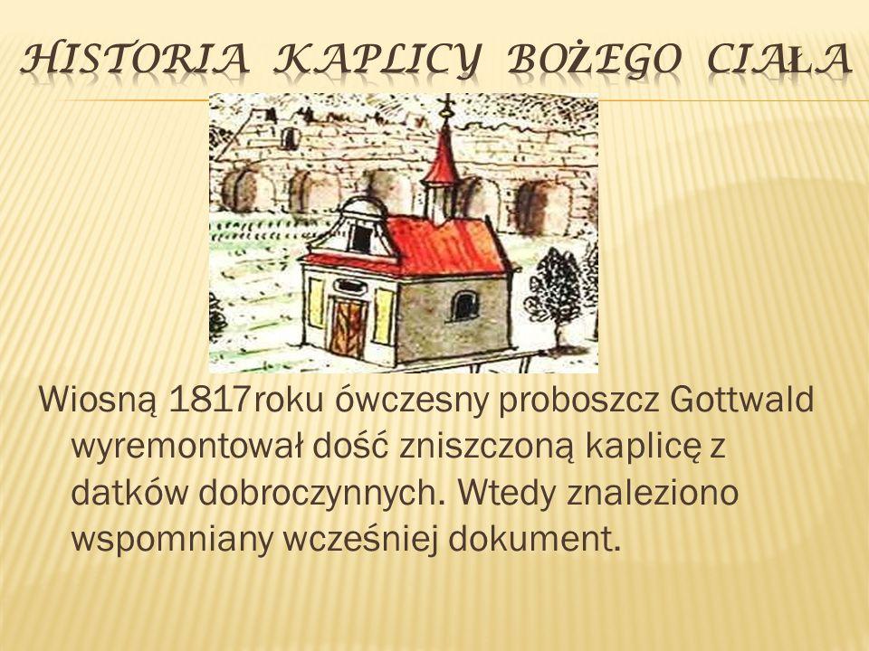 Wiosną 1817roku ówczesny proboszcz Gottwald wyremontował dość zniszczoną kaplicę z datków dobroczynnych. Wtedy znaleziono wspomniany wcześniej dokumen