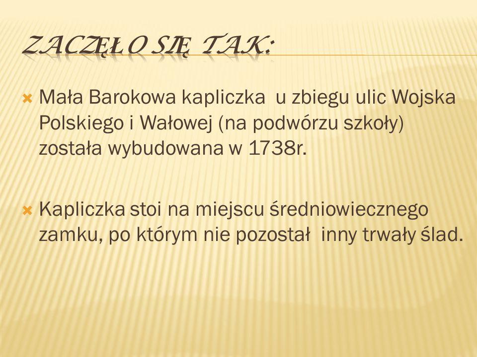  Mała Barokowa kapliczka u zbiegu ulic Wojska Polskiego i Wałowej (na podwórzu szkoły) została wybudowana w 1738r.  Kapliczka stoi na miejscu średni