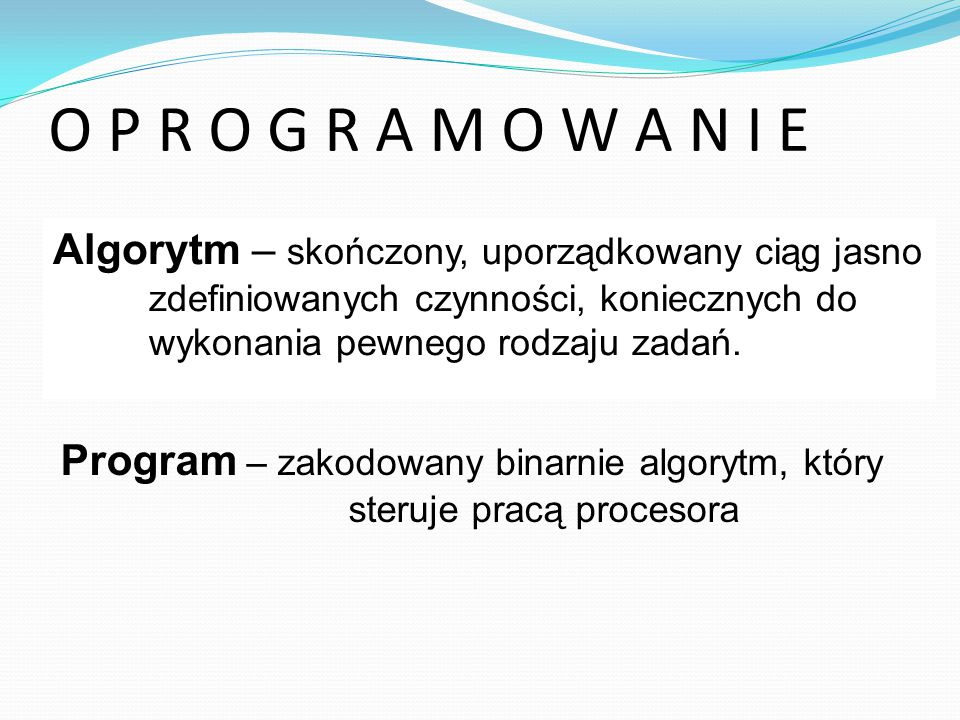 O P R O G R A M O W A N I E Algorytm – opis procesu przetwarzania informacji Algorytm – skończony, uporządkowany ciąg jasno zdefiniowanych czynności, koniecznych do wykonania pewnego rodzaju zadań.
