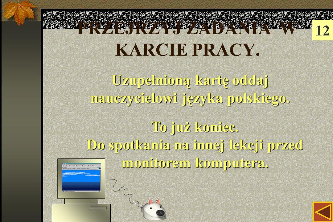 PRZEJRZYJ ZADANIA W KARCIE PRACY. 12 Uzupełnioną kartę oddaj nauczycielowi języka polskiego.
