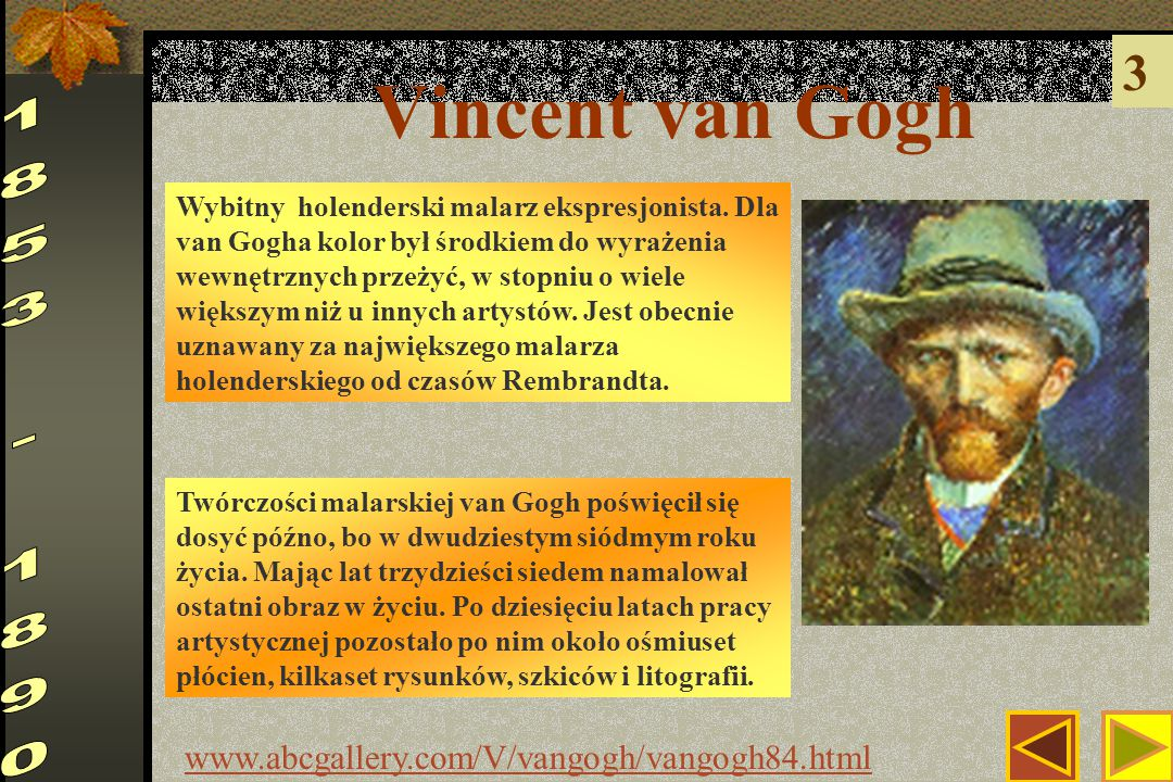 Vincent van Gogh 3 www.abcgallery.com/V/vangogh/vangogh84.html Twórczości malarskiej van Gogh poświęcił się dosyć późno, bo w dwudziestym siódmym roku