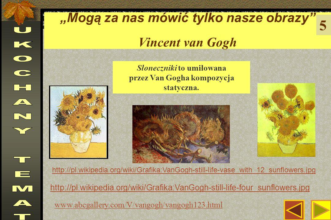 """""""Mogą za nas mówić tylko nasze obrazy Vincent van Gogh 5 http://pl.wikipedia.org/wiki/Grafika:VanGogh-still-life-four_sunflowers.jpg http://pl.wikipedia.org/wiki/Grafika:VanGogh-still-life-vase_with_12_sunflowers.jpg www.abcgallery.com/V/vangogh/vangogh123.html Słoneczniki to umiłowana przez Van Gogha kompozycja statyczna."""