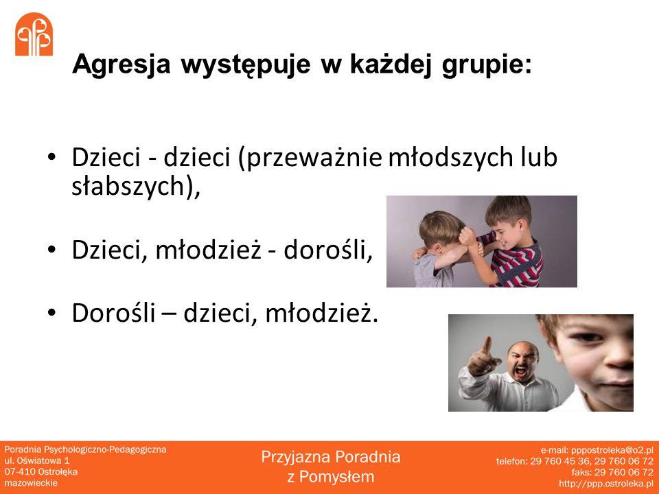 Agresja występuje w każdej grupie: Dzieci - dzieci (przeważnie młodszych lub słabszych), Dzieci, młodzież - dorośli, Dorośli – dzieci, młodzież.