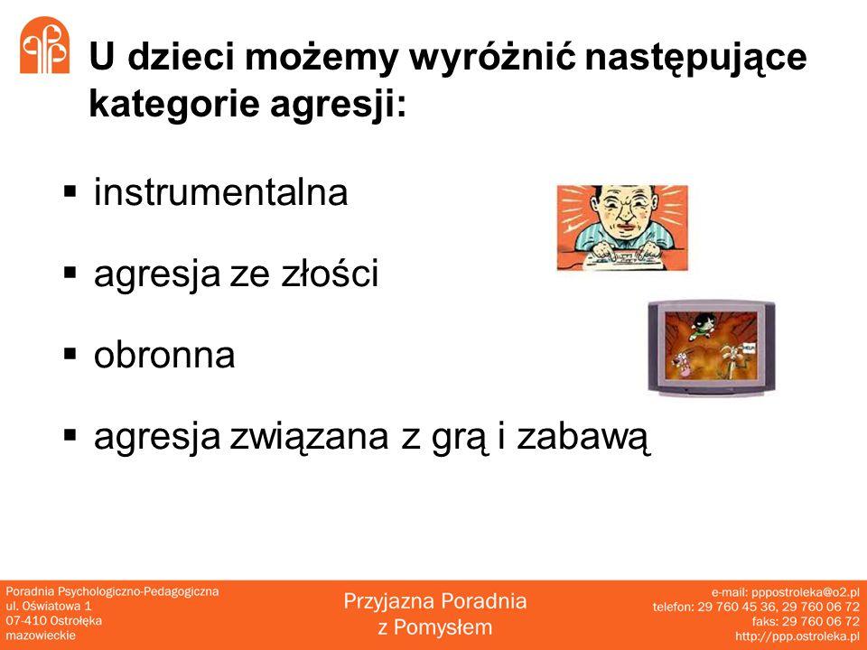 U dzieci możemy wyróżnić następujące kategorie agresji:  instrumentalna  agresja ze złości  obronna  agresja związana z grą i zabawą