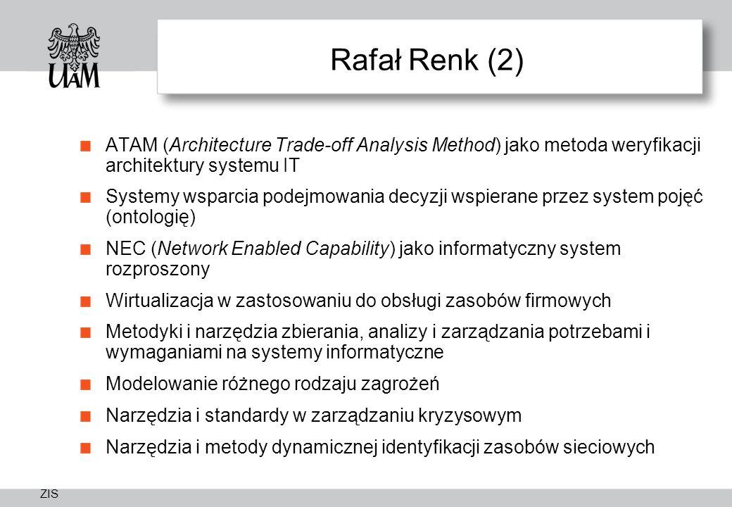 ZIS Rafał Renk (2) ATAM (Architecture Trade-off Analysis Method) jako metoda weryfikacji architektury systemu IT Systemy wsparcia podejmowania decyzji wspierane przez system pojęć (ontologię) NEC (Network Enabled Capability) jako informatyczny system rozproszony Wirtualizacja w zastosowaniu do obsługi zasobów firmowych Metodyki i narzędzia zbierania, analizy i zarządzania potrzebami i wymaganiami na systemy informatyczne Modelowanie różnego rodzaju zagrożeń Narzędzia i standardy w zarządzaniu kryzysowym Narzędzia i metody dynamicznej identyfikacji zasobów sieciowych