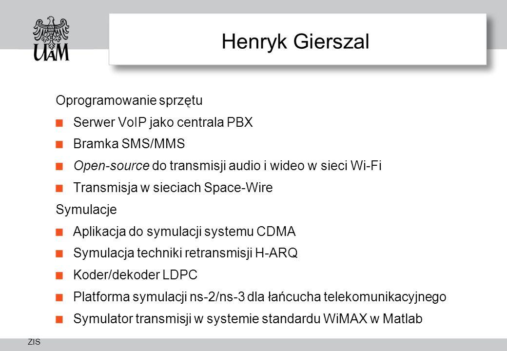 ZIS Henryk Gierszal Oprogramowanie sprzętu Serwer VoIP jako centrala PBX Bramka SMS/MMS Open-source do transmisji audio i wideo w sieci Wi-Fi Transmisja w sieciach Space-Wire Symulacje Aplikacja do symulacji systemu CDMA Symulacja techniki retransmisji H-ARQ Koder/dekoder LDPC Platforma symulacji ns-2/ns-3 dla łańcucha telekomunikacyjnego Symulator transmisji w systemie standardu WiMAX w Matlab