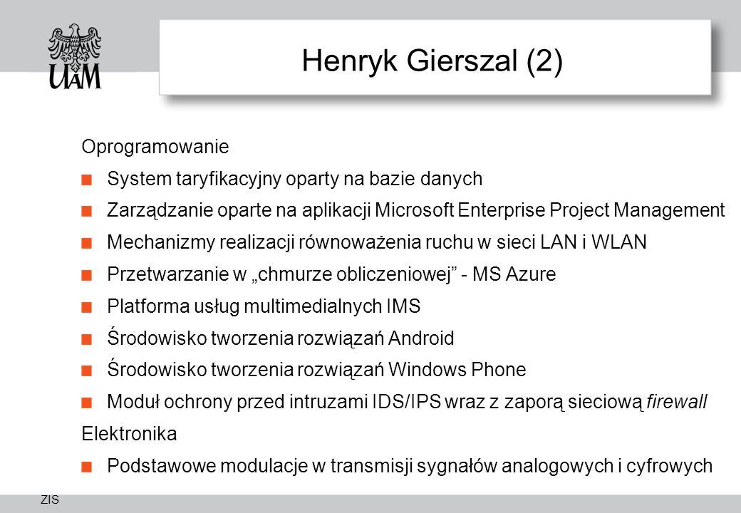 """ZIS Henryk Gierszal (2) Oprogramowanie System taryfikacyjny oparty na bazie danych Zarządzanie oparte na aplikacji Microsoft Enterprise Project Management Mechanizmy realizacji równoważenia ruchu w sieci LAN i WLAN Przetwarzanie w """"chmurze obliczeniowej - MS Azure Platforma usług multimedialnych IMS Środowisko tworzenia rozwiązań Android Środowisko tworzenia rozwiązań Windows Phone Moduł ochrony przed intruzami IDS/IPS wraz z zaporą sieciową firewall Elektronika Podstawowe modulacje w transmisji sygnałów analogowych i cyfrowych"""