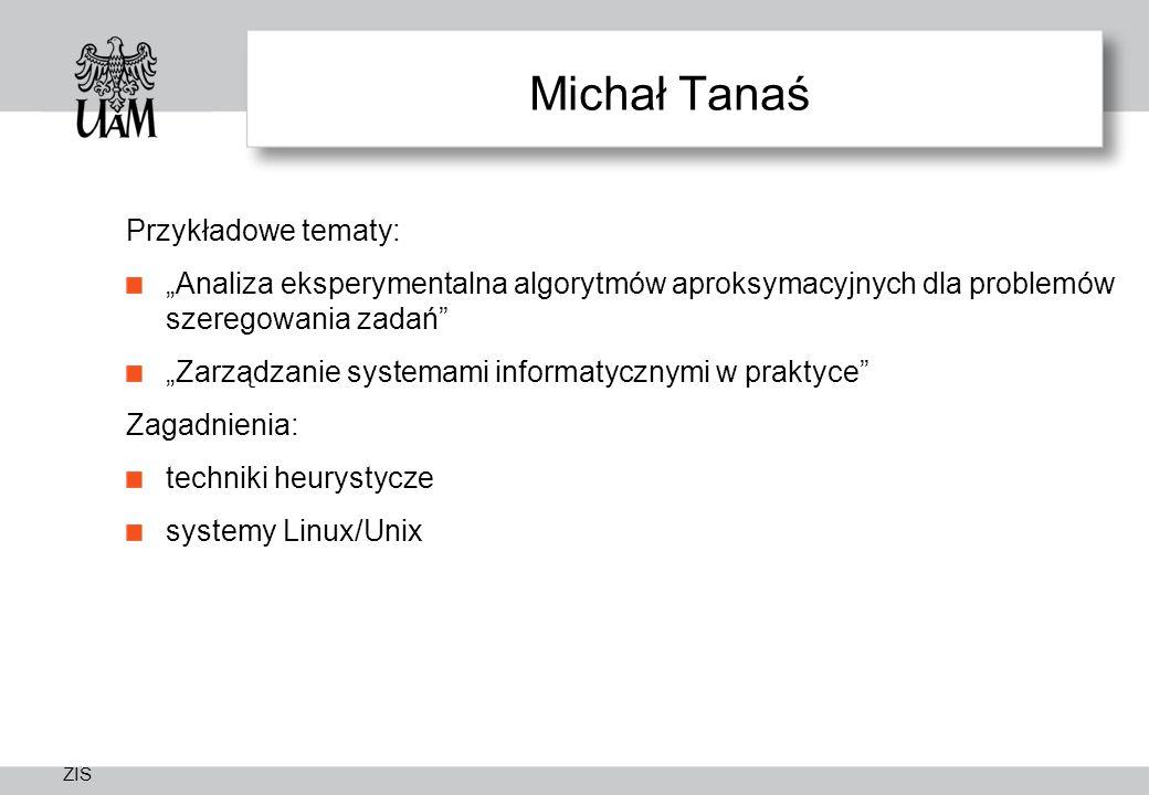 """ZIS Michał Tanaś Przykładowe tematy: """"Analiza eksperymentalna algorytmów aproksymacyjnych dla problemów szeregowania zadań """"Zarządzanie systemami informatycznymi w praktyce Zagadnienia: techniki heurystycze systemy Linux/Unix"""