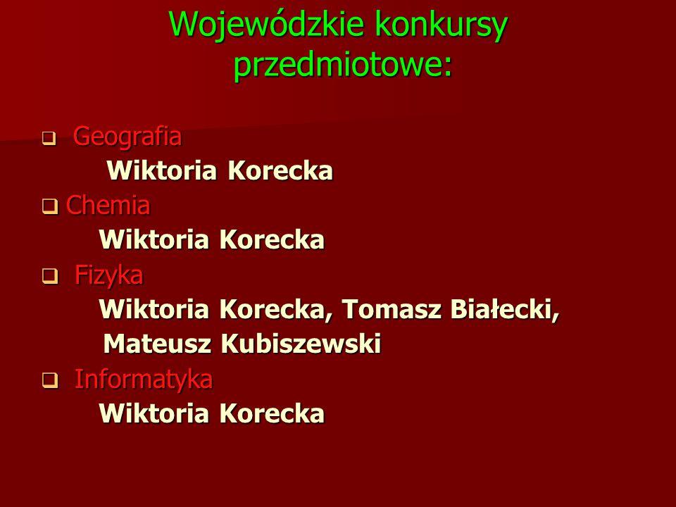 Wojewódzkie konkursy przedmiotowe:  Geografia Wiktoria Korecka Wiktoria Korecka  Chemia Wiktoria Korecka Wiktoria Korecka  Fizyka Wiktoria Korecka,