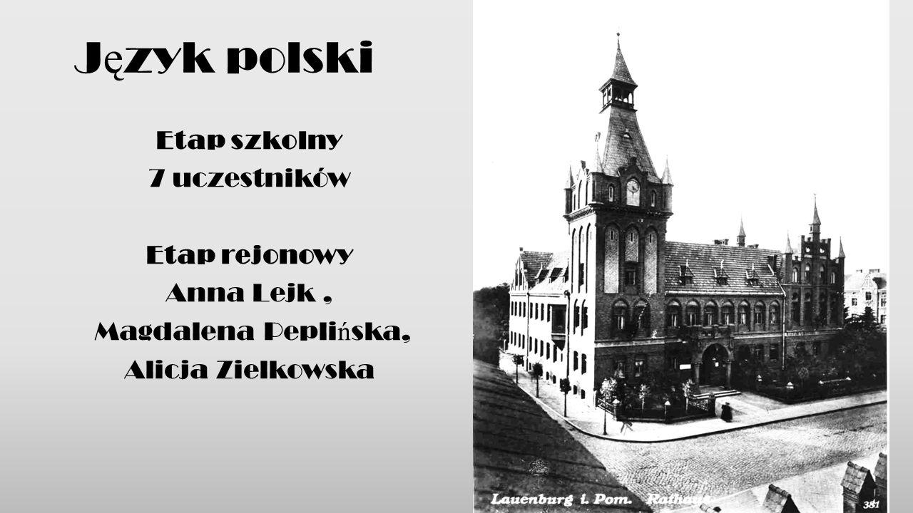 Etap szkolny 7 uczestników Etap rejonowy Anna Lejk, Magdalena Pepli ń ska, Alicja Zielkowska J ę zyk polski