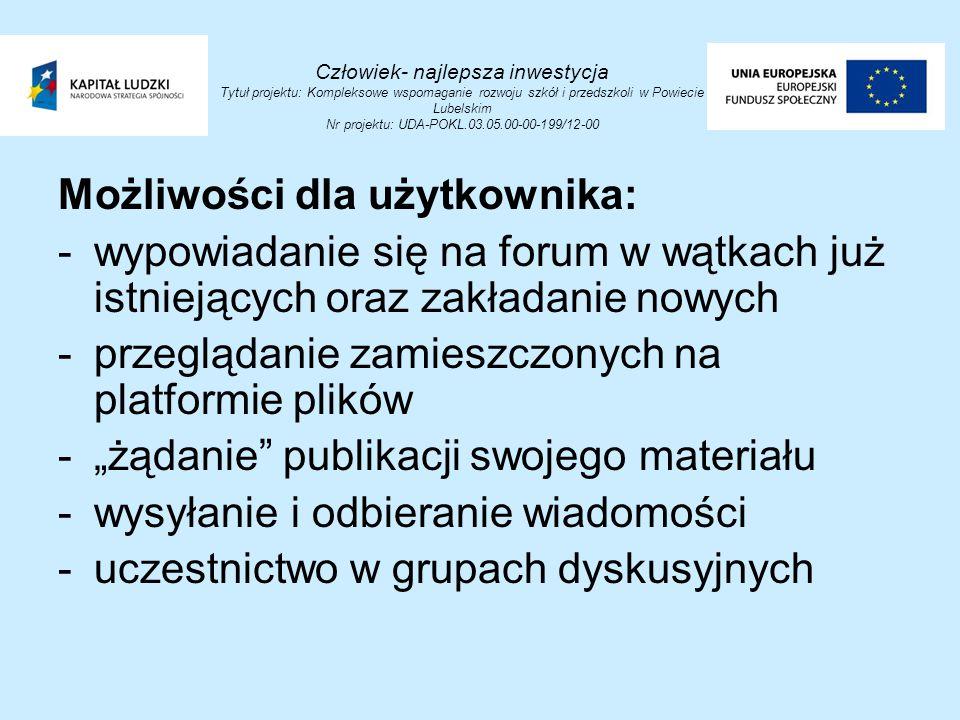 """Człowiek- najlepsza inwestycja Tytuł projektu: Kompleksowe wspomaganie rozwoju szkół i przedszkoli w Powiecie Lubelskim Nr projektu: UDA-POKL.03.05.00-00-199/12-00 Możliwości dla użytkownika: -wypowiadanie się na forum w wątkach już istniejących oraz zakładanie nowych -przeglądanie zamieszczonych na platformie plików -""""żądanie publikacji swojego materiału -wysyłanie i odbieranie wiadomości -uczestnictwo w grupach dyskusyjnych"""