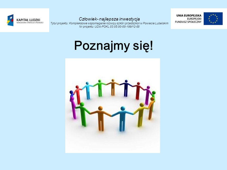 Człowiek- najlepsza inwestycja Tytuł projektu: Kompleksowe wspomaganie rozwoju szkół i przedszkoli w Powiecie Lubelskim Nr projektu: UDA-POKL.03.05.00-00-199/12-00 Poznajmy się!