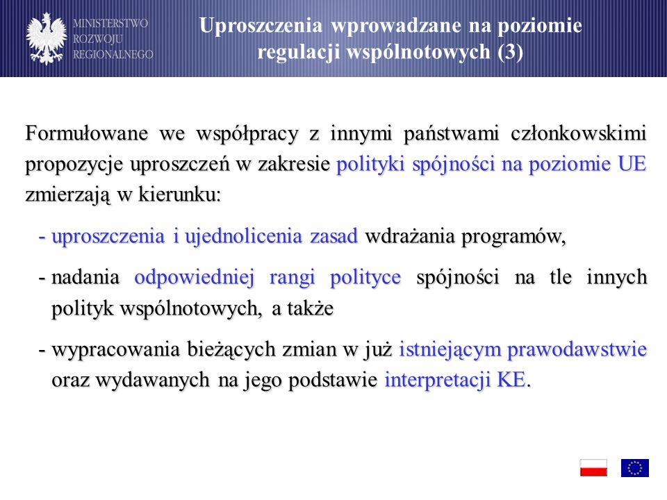 Formułowane we współpracy z innymi państwami członkowskimi propozycje uproszczeń w zakresie polityki spójności na poziomie UE zmierzają w kierunku: -uproszczenia i ujednolicenia zasad wdrażania programów, -nadania odpowiedniej rangi polityce spójności na tle innych polityk wspólnotowych, a także -wypracowania bieżących zmian w już istniejącym prawodawstwie oraz wydawanych na jego podstawie interpretacji KE.