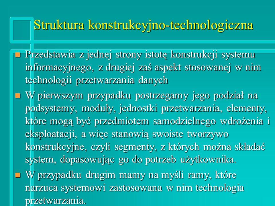 Struktura konstrukcyjno-technologiczna n Przedstawia z jednej strony istotę konstrukcji systemu informacyjnego, z drugiej zaś aspekt stosowanej w nim technologii przetwarzania danych n W pierwszym przypadku postrzegamy jego podział na podsystemy, moduły, jednostki przetwarzania, elementy, które mogą być przedmiotem samodzielnego wdrożenia i eksploatacji, a więc stanowią swoiste tworzywo konstrukcyjne, czyli segmenty, z których można składać system, dopasowując go do potrzeb użytkownika.