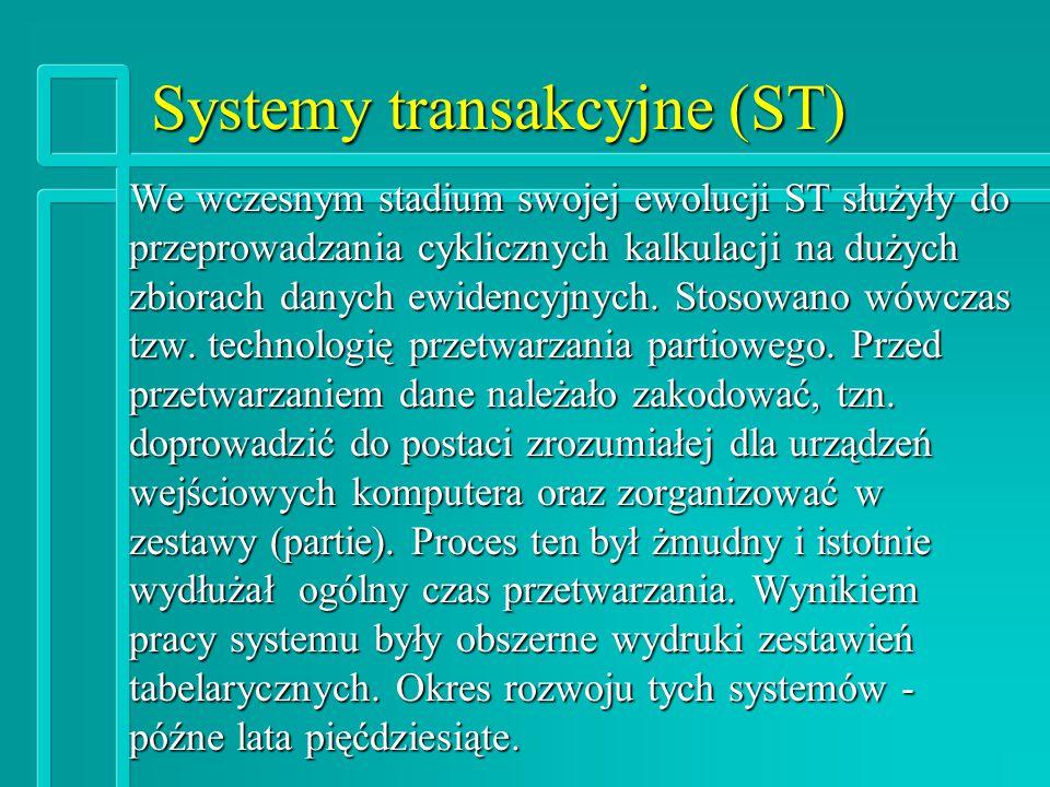Systemy transakcyjne (ST) We wczesnym stadium swojej ewolucji ST służyły do przeprowadzania cyklicznych kalkulacji na dużych zbiorach danych ewidencyjnych.