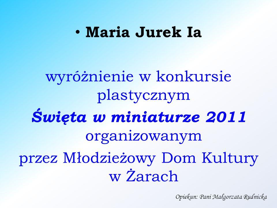 Maria Jurek Ia wyróżnienie w konkursie plastycznym Święta w miniaturze 2011 organizowanym przez Młodzieżowy Dom Kultury w Żarach Opiekun: Pani Małgorzata Rudnicka