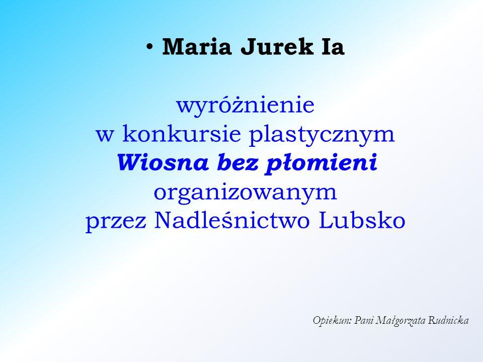 Maria Jurek Ia wyróżnienie w konkursie plastycznym Wiosna bez płomieni organizowanym przez Nadleśnictwo Lubsko Opiekun: Pani Małgorzata Rudnicka
