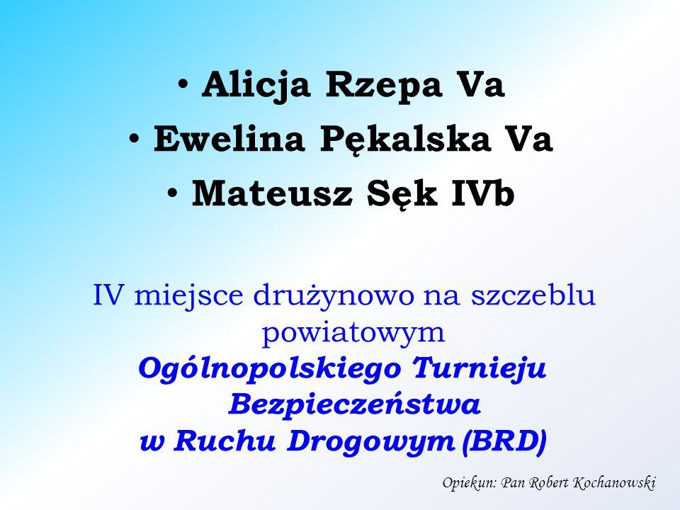Alicja Rzepa Va Ewelina Pękalska Va Mateusz Sęk IVb IV miejsce drużynowo na szczeblu powiatowym Ogólnopolskiego Turnieju Bezpieczeństwa w Ruchu Drogowym (BRD) Opiekun: Pan Robert Kochanowski