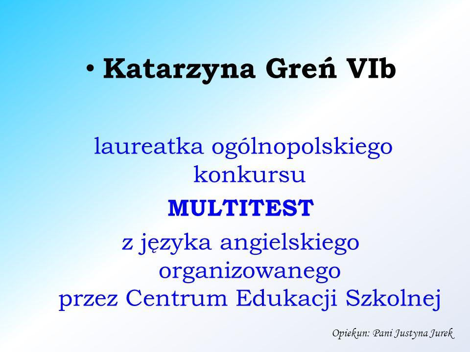 Katarzyna Greń VIb laureatka ogólnopolskiego konkursu MULTITEST z języka angielskiego organizowanego przez Centrum Edukacji Szkolnej Opiekun: Pani Justyna Jurek