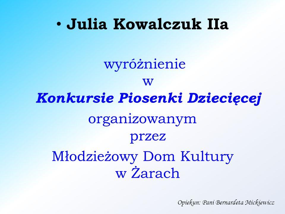Julia Kowalczuk IIa wyróżnienie w Konkursie Piosenki Dziecięcej organizowanym przez Młodzieżowy Dom Kultury w Żarach Opiekun: Pani Bernardeta Mickiewicz