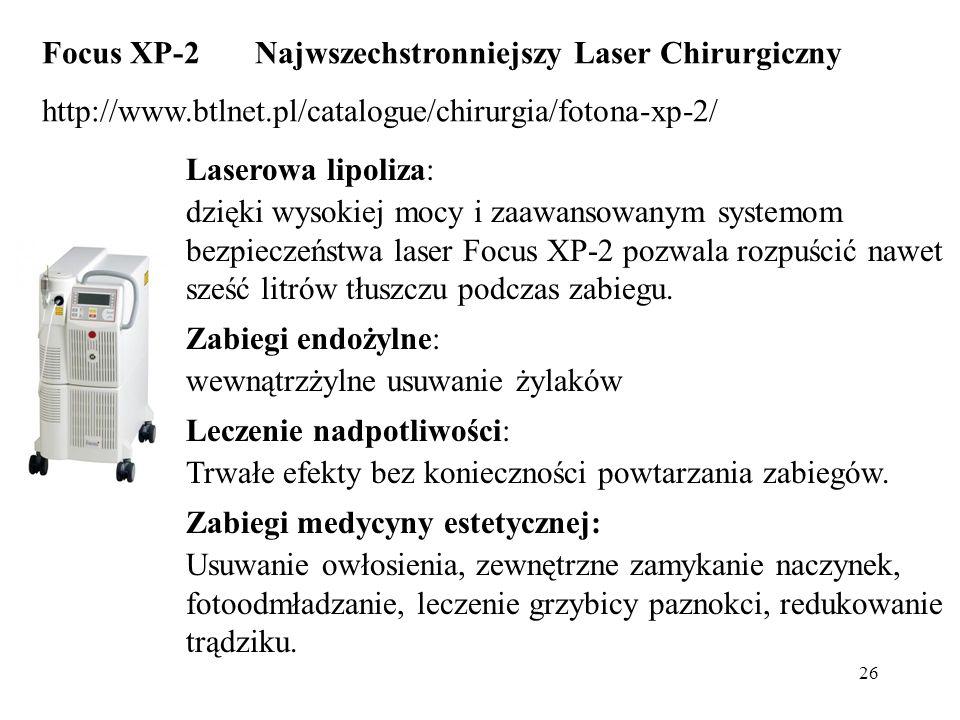 26 Focus XP-2 Najwszechstronniejszy Laser Chirurgiczny http://www.btlnet.pl/catalogue/chirurgia/fotona-xp-2/ Laserowa lipoliza: dzięki wysokiej mocy i zaawansowanym systemom bezpieczeństwa laser Focus XP-2 pozwala rozpuścić nawet sześć litrów tłuszczu podczas zabiegu.