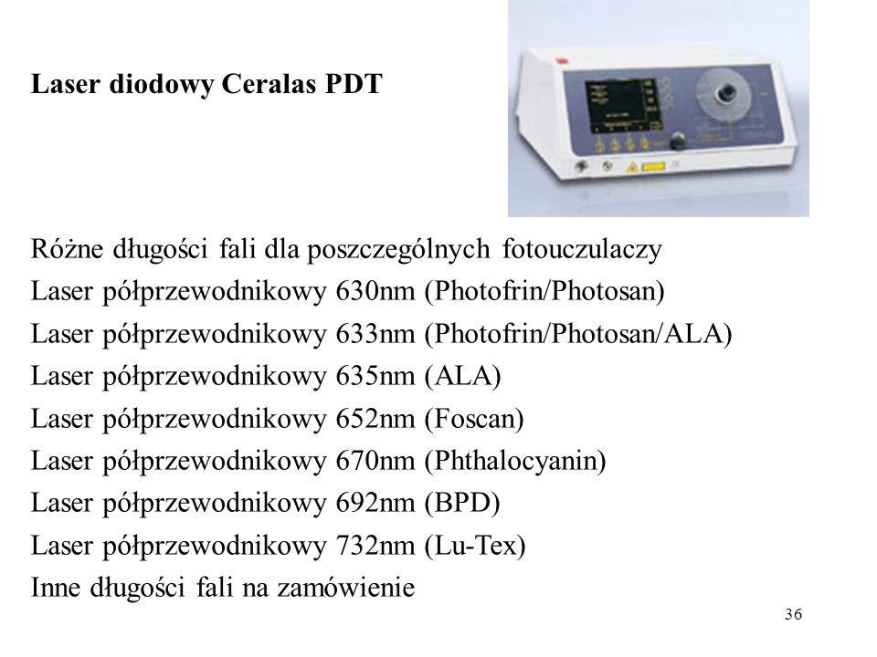 36 Laser diodowy Ceralas PDT Różne długości fali dla poszczególnych fotouczulaczy Laser półprzewodnikowy 630nm (Photofrin/Photosan) Laser półprzewodnikowy 633nm (Photofrin/Photosan/ALA) Laser półprzewodnikowy 635nm (ALA) Laser półprzewodnikowy 652nm (Foscan) Laser półprzewodnikowy 670nm (Phthalocyanin) Laser półprzewodnikowy 692nm (BPD) Laser półprzewodnikowy 732nm (Lu-Tex) Inne długości fali na zamówienie