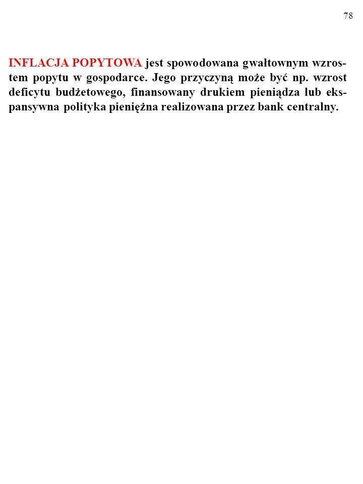 77 INFLACJA POPYTOWA I INFLACJA KOSZTOWA W zależności od przyczyny wzrostu cen wyróżnia się INFLACJĘ POPYTOWĄ i KOSZTOWĄ (podażową).