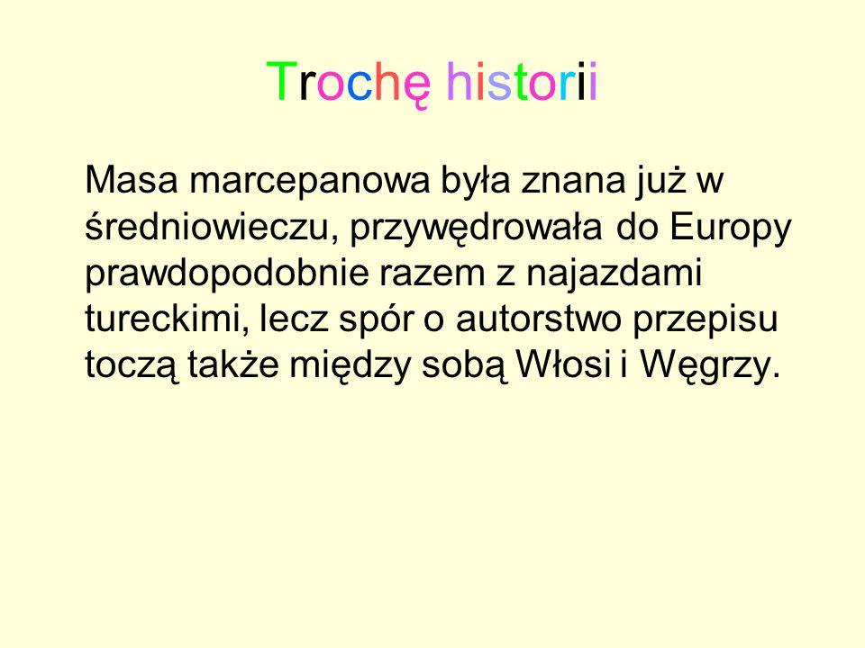 Trochę historiiTrochę historii Masa marcepanowa była znana już w średniowieczu, przywędrowała do Europy prawdopodobnie razem z najazdami tureckimi, le