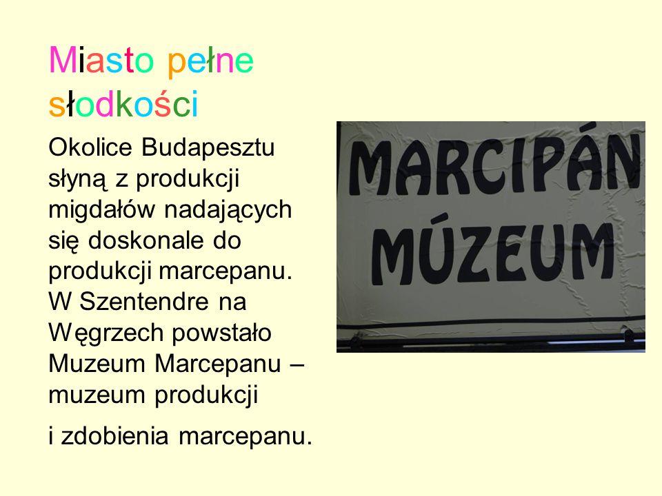 Miasto pełne słodkości Okolice Budapesztu słyną z produkcji migdałów nadających się doskonale do produkcji marcepanu. W Szentendre na Węgrzech powstał