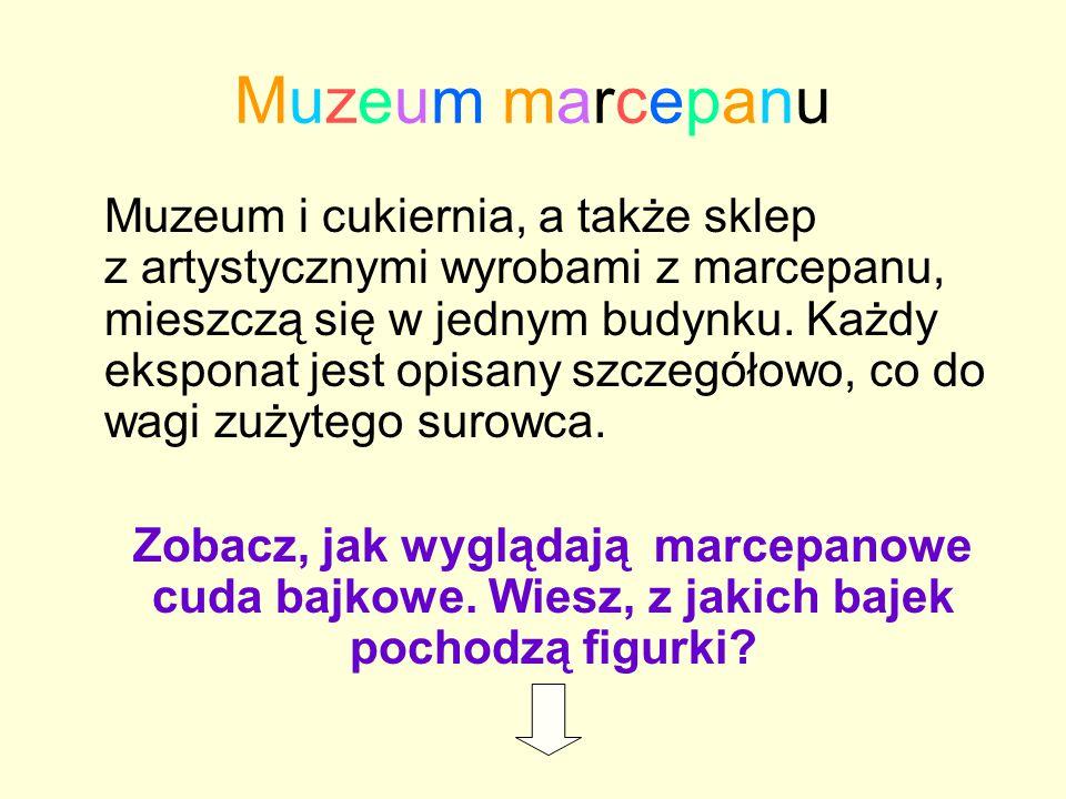 Muzeum marcepanuMuzeum marcepanu Muzeum i cukiernia, a także sklep z artystycznymi wyrobami z marcepanu, mieszczą się w jednym budynku. Każdy eksponat