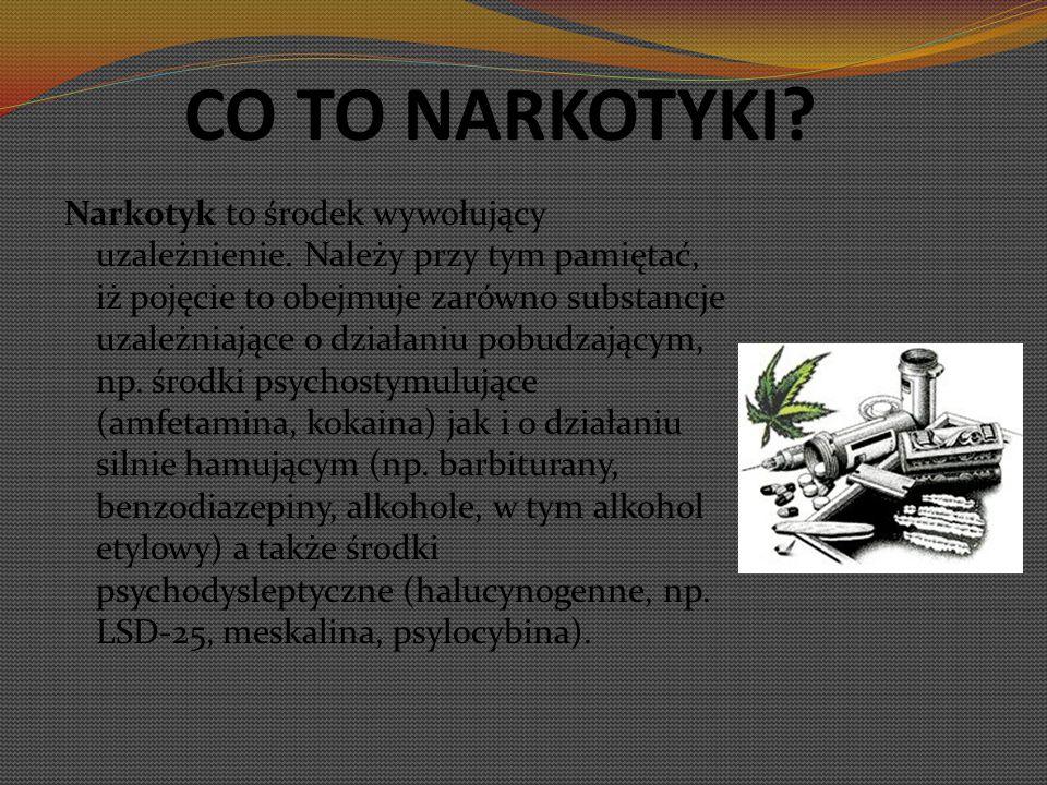 CO TO NARKOTYKI? Narkotyk to środek wywołujący uzależnienie. Należy przy tym pamiętać, iż pojęcie to obejmuje zarówno substancje uzależniające o dział