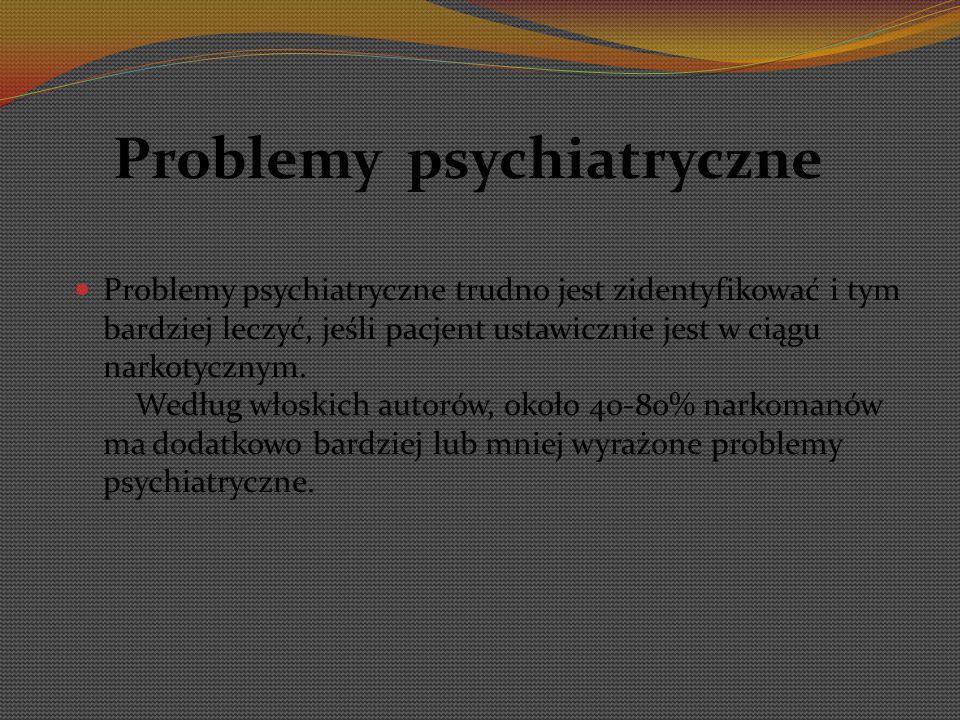 Problemy psychiatryczne Problemy psychiatryczne trudno jest zidentyfikować i tym bardziej leczyć, jeśli pacjent ustawicznie jest w ciągu narkotycznym.