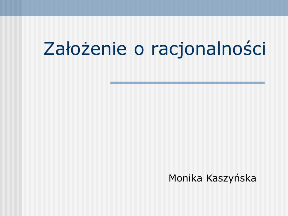 Założenie o racjonalności Monika Kaszyńska