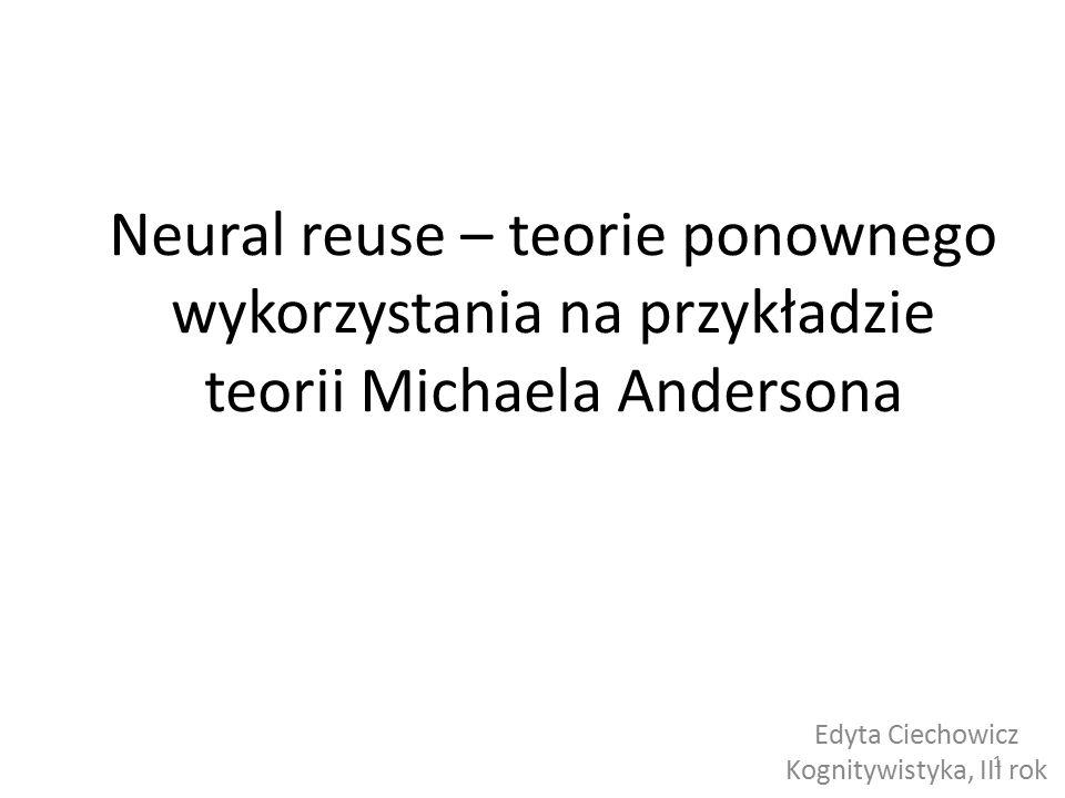 Neural reuse – teorie ponownego wykorzystania na przykładzie teorii Michaela Andersona Edyta Ciechowicz Kognitywistyka, III rok 1
