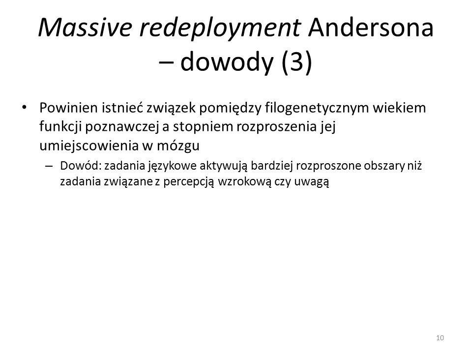 Massive redeployment Andersona – dowody (3) Powinien istnieć związek pomiędzy filogenetycznym wiekiem funkcji poznawczej a stopniem rozproszenia jej umiejscowienia w mózgu – Dowód: zadania językowe aktywują bardziej rozproszone obszary niż zadania związane z percepcją wzrokową czy uwagą 10