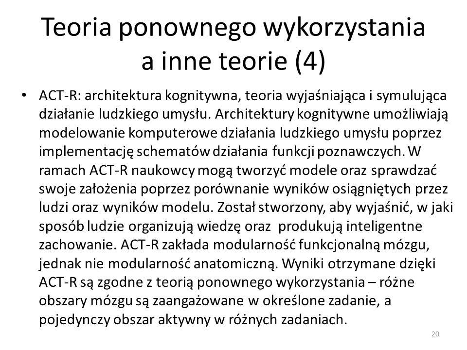 Teoria ponownego wykorzystania a inne teorie (4) ACT-R: architektura kognitywna, teoria wyjaśniająca i symulująca działanie ludzkiego umysłu.
