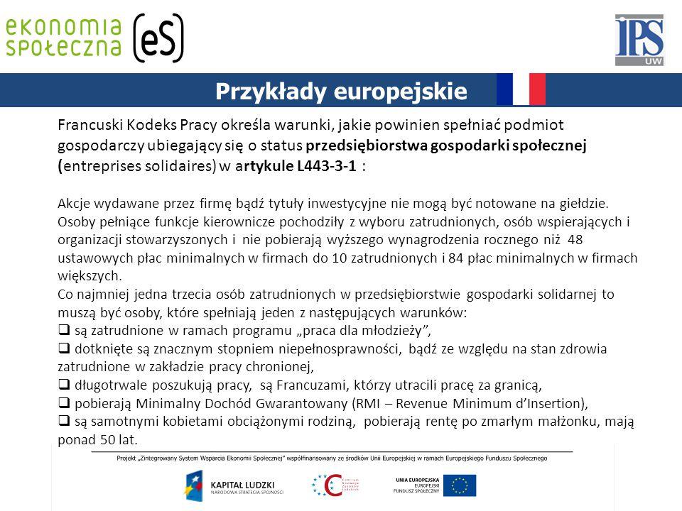 PODSTAWY PRAWNE Przykłady europejskie Francuski Kodeks Pracy określa warunki, jakie powinien spełniać podmiot gospodarczy ubiegający się o status przedsiębiorstwa gospodarki społecznej (entreprises solidaires) w artykule L443-3-1 : Akcje wydawane przez firmę bądź tytuły inwestycyjne nie mogą być notowane na giełdzie.