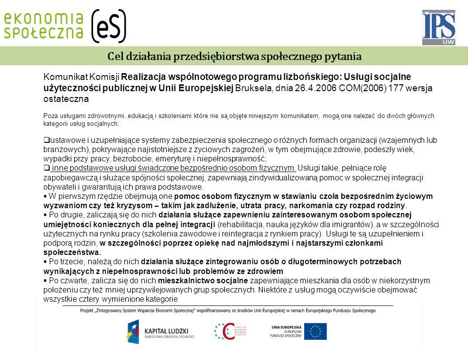 Cel działania przedsiębiorstwa społecznego pytania Komunikat Komisji Realizacja wspólnotowego programu lizbońskiego: Usługi socjalne użyteczności publicznej w Unii Europejskiej Bruksela, dnia 26.4.2006 COM(2006) 177 wersja ostateczna Poza usługami zdrowotnymi, edukacją i szkoleniami które nie są objęte niniejszym komunikatem, mogą one należeć do dwóch głównych kategorii usług socjalnych:  ustawowe i uzupełniające systemy zabezpieczenia społecznego o różnych formach organizacji (wzajemnych lub branżowych), pokrywające najistotniejsze z życiowych zagrożeń, w tym obejmujące zdrowie, podeszły wiek, wypadki przy pracy, bezrobocie, emeryturę i niepełnosprawność;  inne podstawowe usługi świadczone bezpośrednio osobom fizycznym.