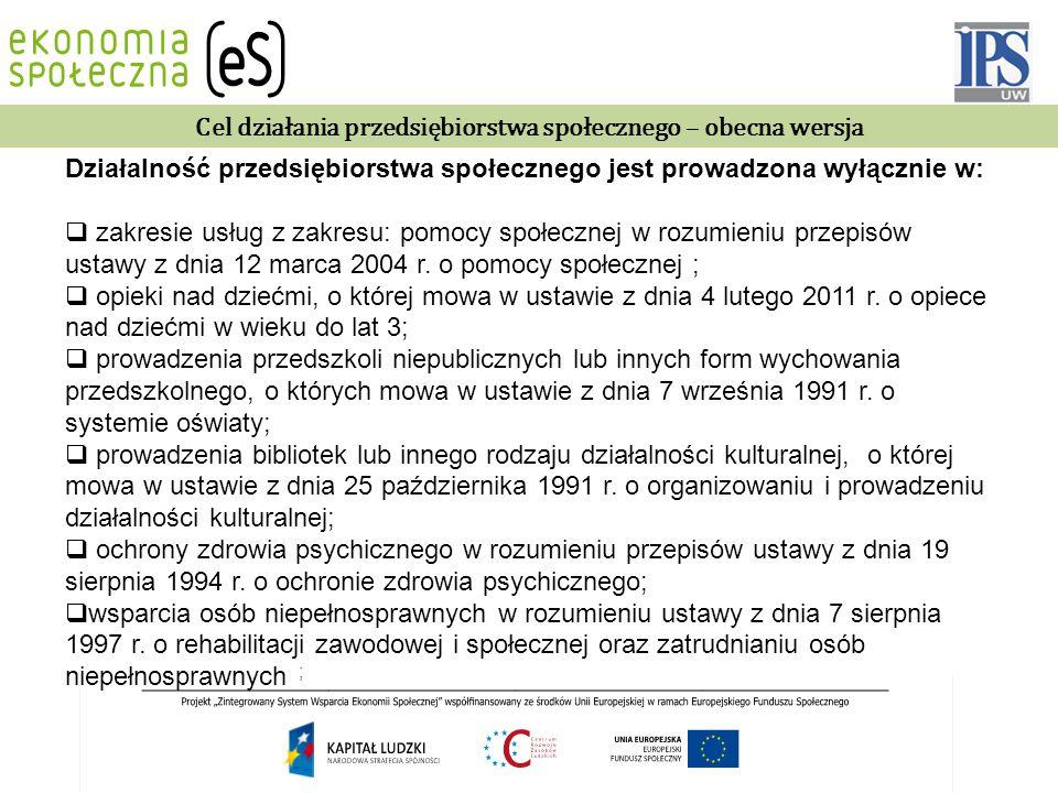 Cel działania przedsiębiorstwa społecznego – obecna wersja Działalność przedsiębiorstwa społecznego jest prowadzona wyłącznie w:  zakresie usług z zakresu: pomocy społecznej w rozumieniu przepisów ustawy z dnia 12 marca 2004 r.