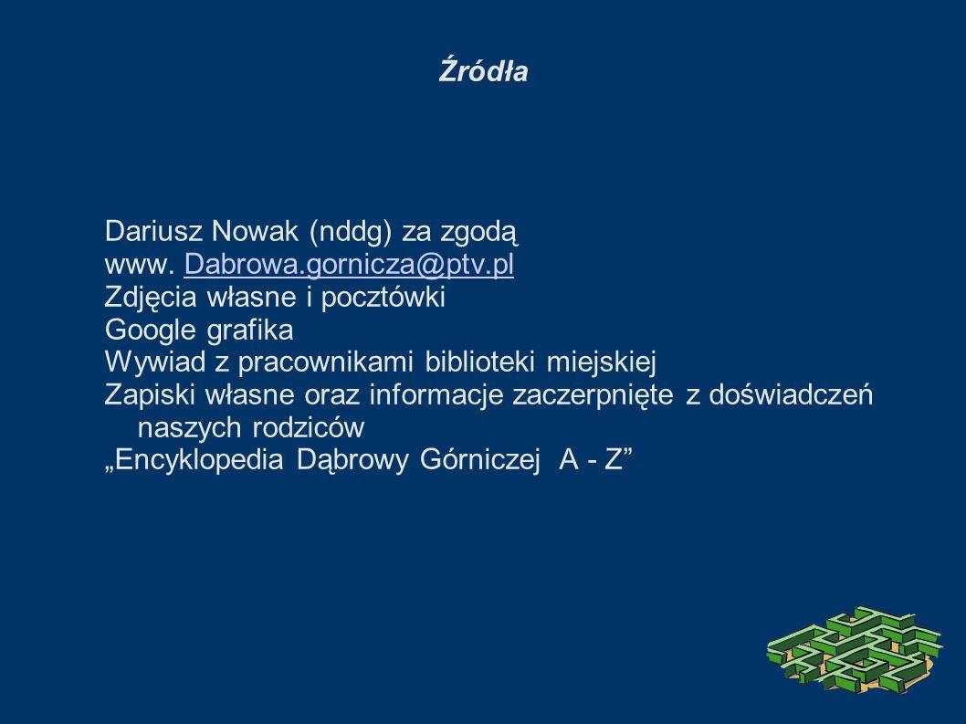 Źródła Dariusz Nowak (nddg) za zgodą www. Dabrowa.gornicza@ptv.plDabrowa.gornicza@ptv.pl Zdjęcia własne i pocztówki Google grafika Wywiad z pracownika