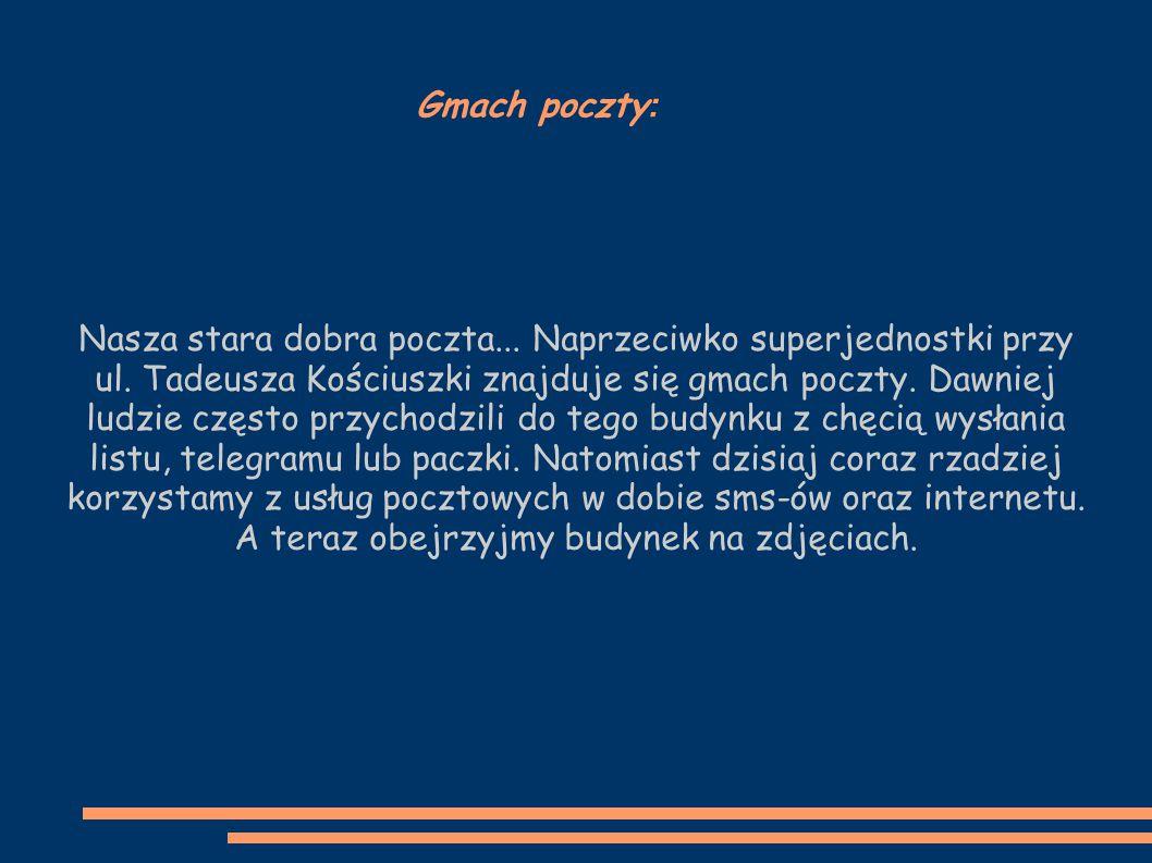 Gmach poczty : Nasza stara dobra poczta... Naprzeciwko superjednostki przy ul. Tadeusza Kościuszki znajduje się gmach poczty. Dawniej ludzie często pr