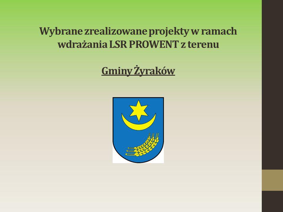 Wybrane zrealizowane projekty w ramach wdrażania LSR PROWENT z terenu Gminy Żyraków
