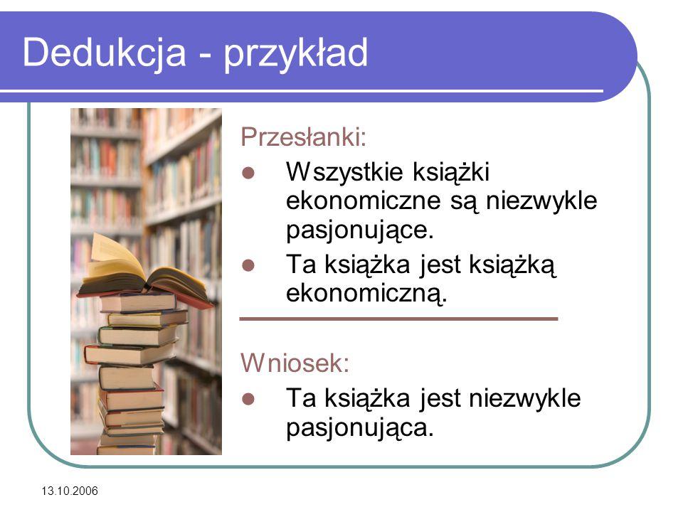 13.10.2006 Dedukcja - przykład Przesłanki: Wszystkie książki ekonomiczne są niezwykle pasjonujące. Ta książka jest książką ekonomiczną. Wniosek: Ta ks
