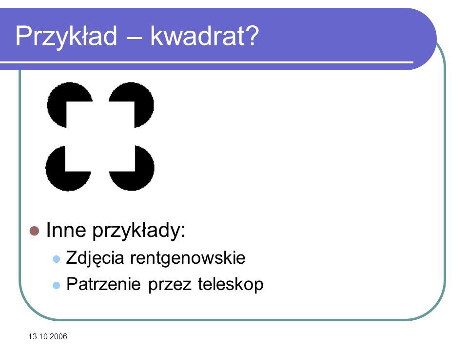 13.10.2006 Przykład – kwadrat? Inne przykłady: Zdjęcia rentgenowskie Patrzenie przez teleskop