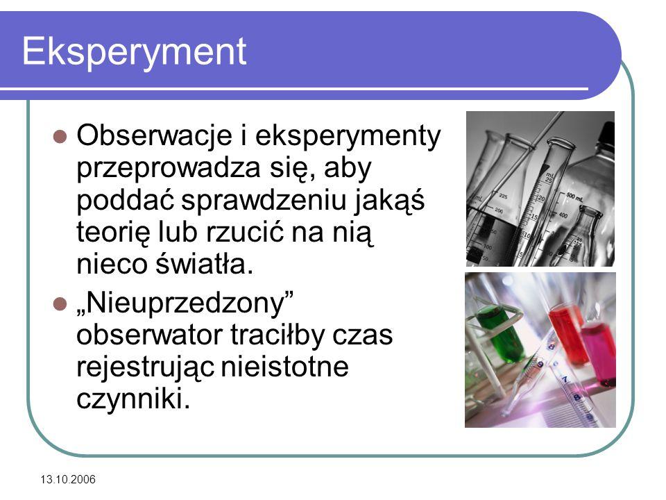 """13.10.2006 Eksperyment Obserwacje i eksperymenty przeprowadza się, aby poddać sprawdzeniu jakąś teorię lub rzucić na nią nieco światła. """"Nieuprzedzony"""