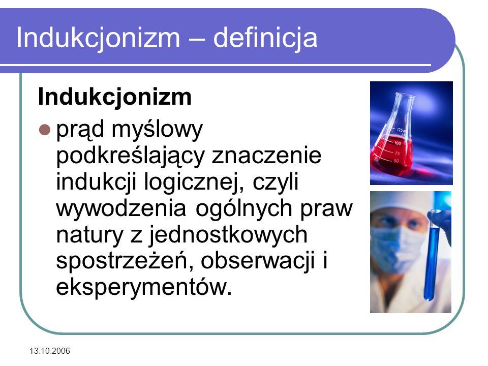13.10.2006 Indukcjonizm – definicja Indukcjonizm prąd myślowy podkreślający znaczenie indukcji logicznej, czyli wywodzenia ogólnych praw natury z jedn